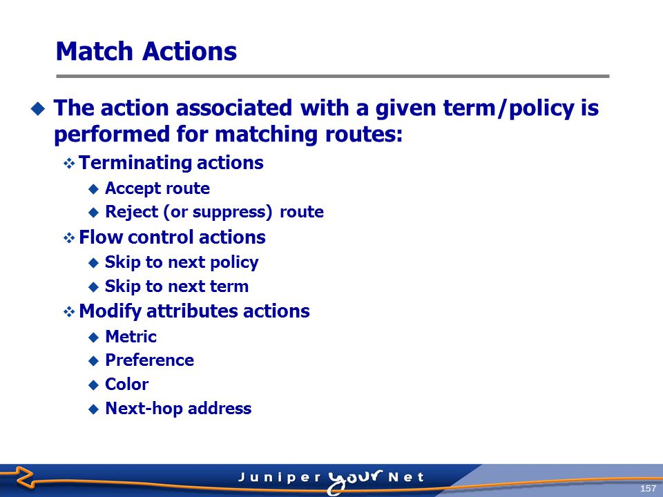 158 Applying Policies  BGP  Global import and export statements  Group import and export statements  Peer import statements (peers in a group share a common export policy)  IS-IS  Global export statement.