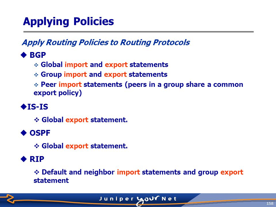 159  Most routing protocols have global import and export filtering points  Link-state protocols (IS-IS and OSPF) have only export filtering points protocols { isis { export [ policy-list ]; } ospf { export [ policy-list ]; } bgp { export [ policy-list ]; import [ policy-list ]; } Applying Policies