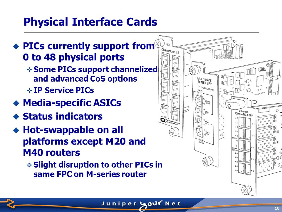 17 The Flexible PIC Concentrator  General FPC Features  Supports from 1 to 4 PICs  Hot-swappable on most platforms  From 64MB to 1.2 GB of memory  Pooled to create shared memory switch fabric on M-series platforms  High aggregate throughput rates*  M5/M10, M7i/M10i, M20, M40 and M40e:6.4 Gbps per FPC  M120: 20 Gbps per FPC2/FPC3  M320: 40 Gbps per FPC3  T640: 80 Gbps with FPC3  T1600: 200 Gbps per FPC4 * The numbers quoted are two times the unidirectional (simplex) capacity of each FPC.