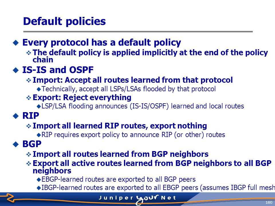 161 A Policy Example  Write a policy statement at the [ edit policy- options ] hierarchy: [edit policy-options] jeff@host# show policy-statement advertise-ospf term pick-ospf { from protocol ospf; then accept; }  Apply the policy to one or more routing protocol in the import, export, or both directions: [edit protocols bgp] jeff@host# set export advertise-ospf