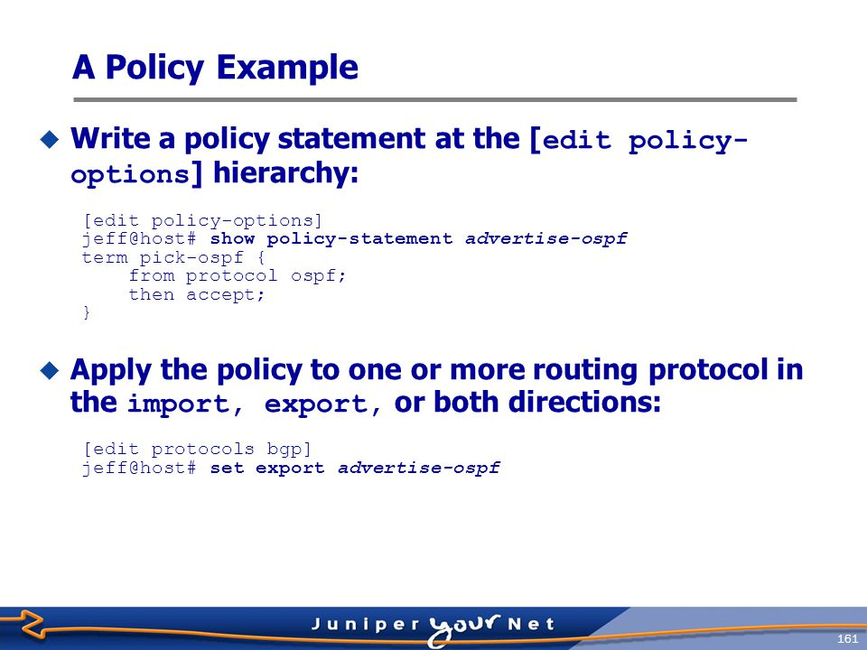 162  Specifying multiple conditions in a from statement means that all criteria must match before the action is taken [edit] jeff@host# show policy-options policy-statement isis-level2 { term find-level2-routes { from { protocol isis; level 2; } then accept; } Another Policy Example Logical AND function