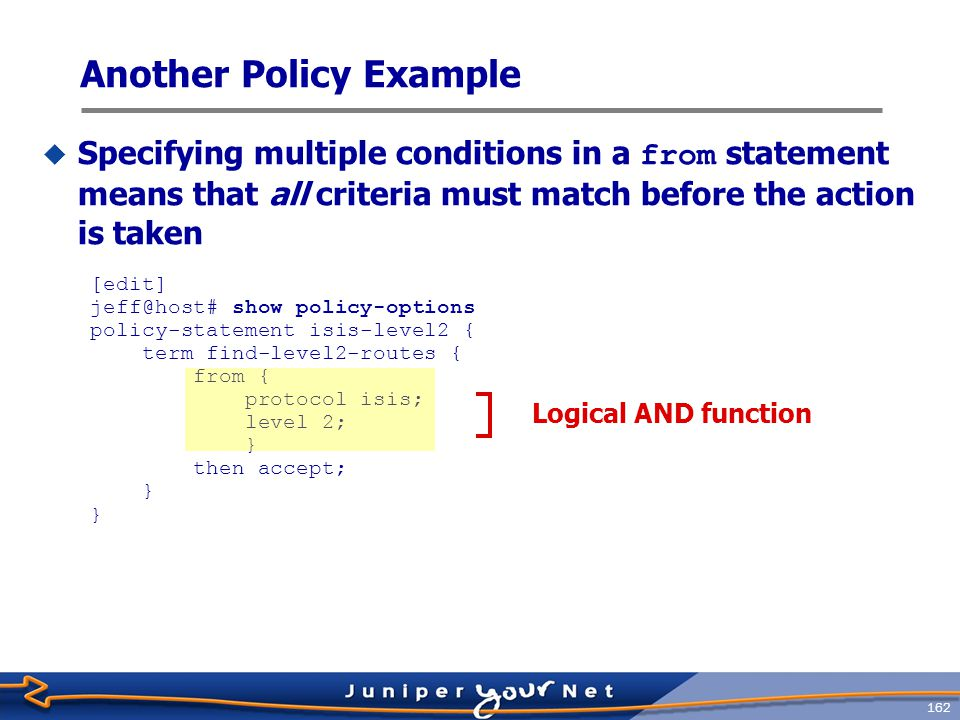 163  You must apply policies before they can take effect  Link-state protocols (IS-IS and OSPF) have only export filtering points  BGP and RIP support both import and export policies [edit protocols] jeff@host# show bgp { import bgp-import; export bgp-export; } ospf { export red-static; } Applying Policy