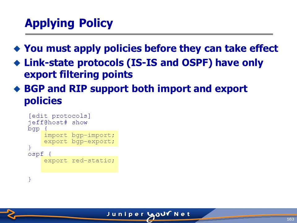 164 Apply Routing Policy to BGP  BGP has three filtering point per direction:  Global  Groups of neighbors  Individual neighbors  Only the most specific policies are applied to a particular peer  Neighbor policy overrides group and global policies  Group policy overrides global policy