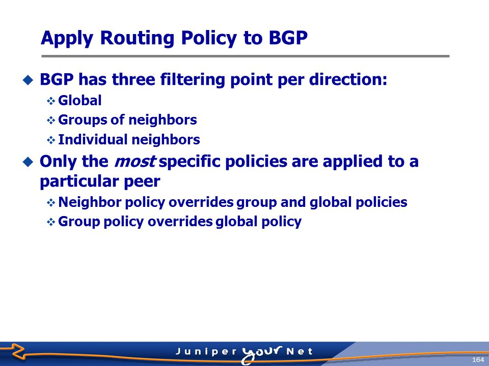 165 BGP Policy Application Example protocols { bgp { export local-customers; group meganet-inc { type external; peer-as 47; import [ martian-filter long-prefix-filter as-47-filter ]; neighbor 1.2.2.4; neighbor 1.2.2.5; } group problem-child { type external; peer-as 54; export kill-private-addresses; import [ as-47-filter long-prefix-filter martian-filter ]; neighbor 1.2.2.6; neighbor 1.2.2.7; neighbor 1.2.2.8 { import [ reject-unwanted as-666-routes ]; }