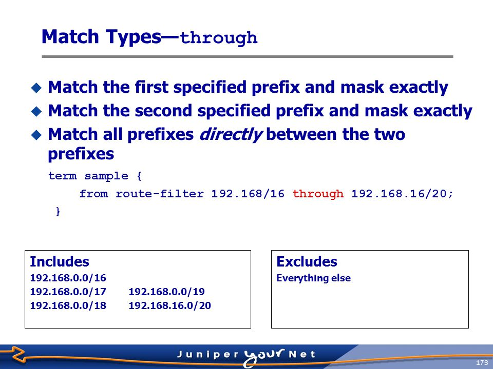 174 Match Types— prefix-length-range  Match only routes that start with the same prefix and have a mask between the two values specified (inclusive match) term sample { from route-filter 192.168/16 prefix-length-range /20-/24; } Includes 192.168.0.0/20 192.168.64.0/21 192.168.128.0/24 Excludes 10.0.0.0/16 192.167.0.0/17200.123.45.0/24 192.168.128.0/18192.168.24.89/32