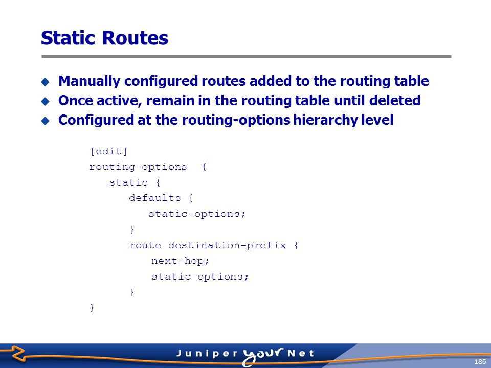 186 Static Route Configuration  Static routes require a next ‑ hop to be configured  Valid options are IP address, Discard, and Reject  Defaults section affects all static routes  Qualified ‑ next ‑ hop option allows independent preference for static routes to the same destination routing ‑ options static { defaults { preference 250; } route 192.168.20.0/24 next ‑ hop 10.0.0.1; route 192.168.21.0/24 discard; route 192.168.22.0/24 reject; }