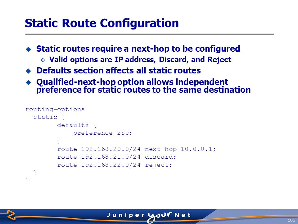 187 Load Balancing  The JUNOS Software default is to randomly choose one of the multiple equal ‑ cost paths to a destination  The next ‑ hop address for that path is installed into the forwarding table  This default can be changed to allow multiple next ‑ hop addresses into the forwarding table  Load balancing functions vary, according to the version of the Internet Protocol ASIC in the router  Internet Processor I ASIC, traffic is forwarded per ‑ packet in a round ‑ robin fashion among the multiple next hops  Internet Processor II ASIC, traffic is forwarded based on individual traffic flows; packets for each individual flow are kept on a single interface