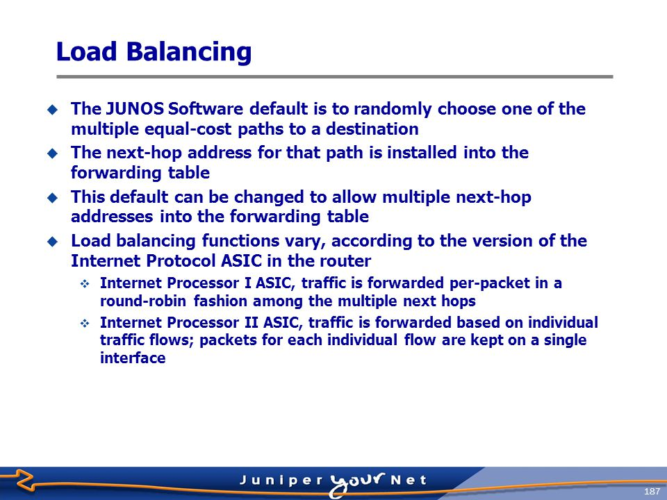 188 Load Balancing Example  Create a policy that instructs the IP ASIC to load balance traffic  Apply that policy to the forwarding table within routing ‑ options [edit] routing ‑ options { forwarding ‑ table { export please ‑ load ‑ balance; } policy ‑ options { policy ‑ statement please ‑ load ‑ balance { term balance { then { load ‑ balance per ‑ packet; }