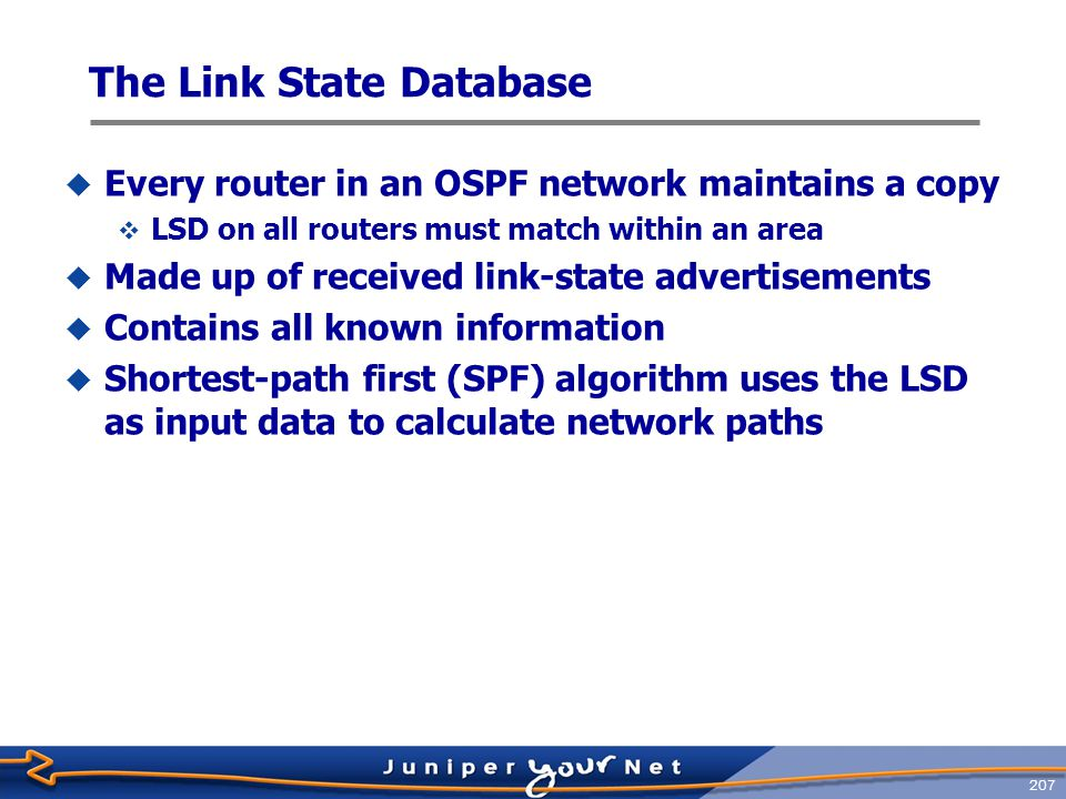 208  The Link-State Database consists of various of LSA types TypeLSA 1Router LSA 2Network LSA 3Network Summary LSA 4ASBR Summary LSA 5AS External LSA 6 Group Membership LSA 7 Not-so-stubby Area LSA 8External Attributes LSA 9-11Opaque LSAs LSA Packet Types