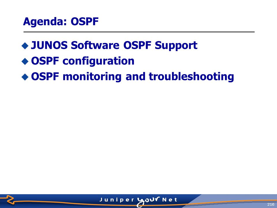 217 JUNOS Software OSPF Support  OSPF Version 2, including:  Virtual links  Stub areas, not-so-stubby areas (NSSA), and totally stubby areas  Authentication  Summarization  Traffic engineering (LSA Type 10 support)  Graceful restart  External prefix limits  Interacts with Bidirectional Forwarding Detection for rapid convergence