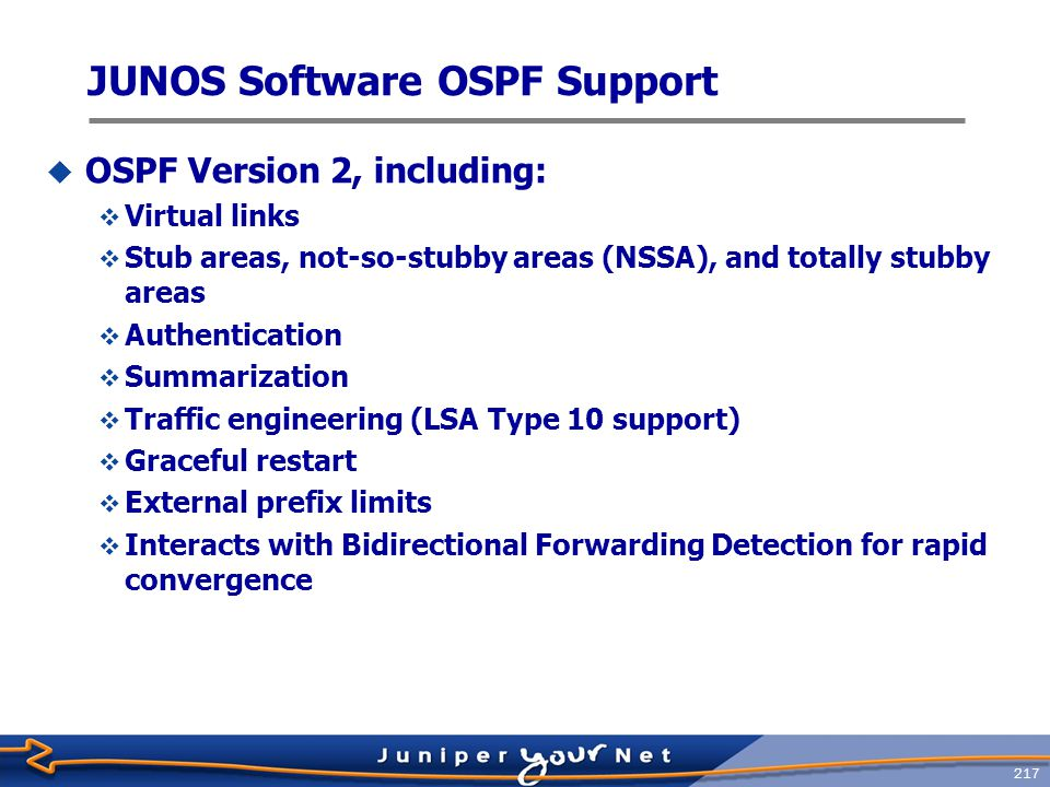 218 Cisco Administrative Distance vs Juniper Networks Protocol Preference  Cisco  Connected0  Static Route 1  EBGP20  OSPF (all types)110  IS-IS (all types)115  RIP120  IBGP200  Juniper  Direct 0  Static Route 5  OSPF-Internal10  IS-IS Level 1 internal 15  IS-IS Level 2 internal 18  RIP100  OSPF External150  IS-IS Level 1 external 160  IS-IS Level 2 external 165  BGP170