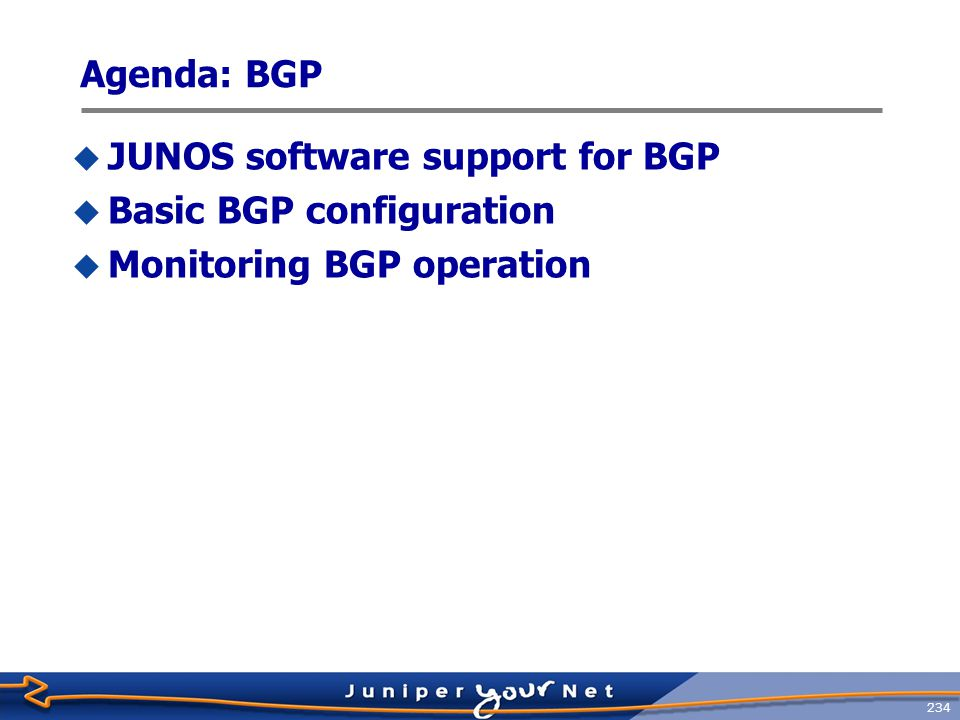 235 JUNOS Software Support for BGP  RFCs and drafts supported:  RFC 1771, A Border Gateway Protocol 4 (BGP-4)  RFC 1772, Application of the Border Gateway Protocol in the Internet  RFC 1965, Autonomous System Confederations for BGP  RFC 1966, BGP Route Reflection: An Alternative to Full-Mesh IBGP  RFC 1997, BGP Communities Attribute  RFC 2270, Using a Dedicated AS for Sites Homed to a Single Provider  RFC 2283, Multiprotocol Extensions for BGP-4  RFC 2385, Protection of BGP Sessions via the TCP MD5 Signature Option  RFC 2439, BGP Route Flap Damping  RFC 2545, Use of BGP-4 Multiprotocol Extensions for IPv6 Inter-Domain Routing  RFC 2796, BGP Route Reflection  RFC 2858, Multiprotocol Extensions for BGP-4  RFC 3065, Autonomous System Confederations for BGP  RFC 3107, Carrying Label Information in BGP-4  RFC 4271, A Border Gateway Protocol 4 (BGP-4)  Internet draft draft-ietf-ppvpn-rfc2547bis-00.txt, BGP/MPLS VPNs (expires January 2002)  Internet draft draft-kato-bgp-ipv6-link-local-00.txt, BGP4+ Peering Using IPv6 Link- local Address (expires April 2002)  Internet draft draft-ietf-idr-restart-06.txt, Graceful Restart Mechanism for BGP (expires July 2003)  Internet draft draft-ietf-mpls-bgp-mpls-restart-03.txt, Graceful Restart Mechanism for BGP with MPLS (expires August 2004)