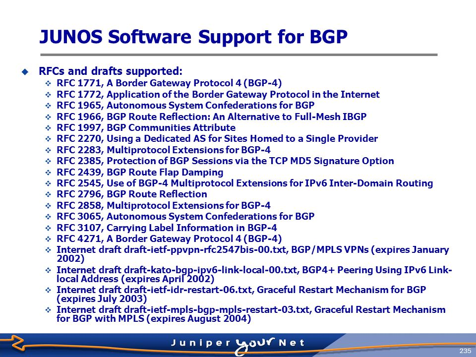 236 JUNOS Software BGP Routing Table  BGP routes are placed in the JUNOS software main routing table ( inet.0 )  Routing table stores:  Routing information learned from update messages  Routing information that passes sanity check (for instance, AS loop detection)  Local routing information selected by applying local policies to routes received in update messages