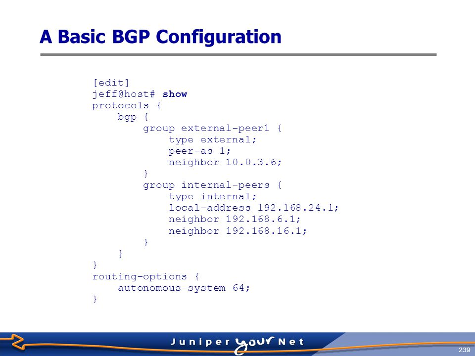 240 Monitoring BGP Operation  Several commands display a wide variety of BGP information, either from the protocol itself or from BGP routes jeff@host> show bgp .