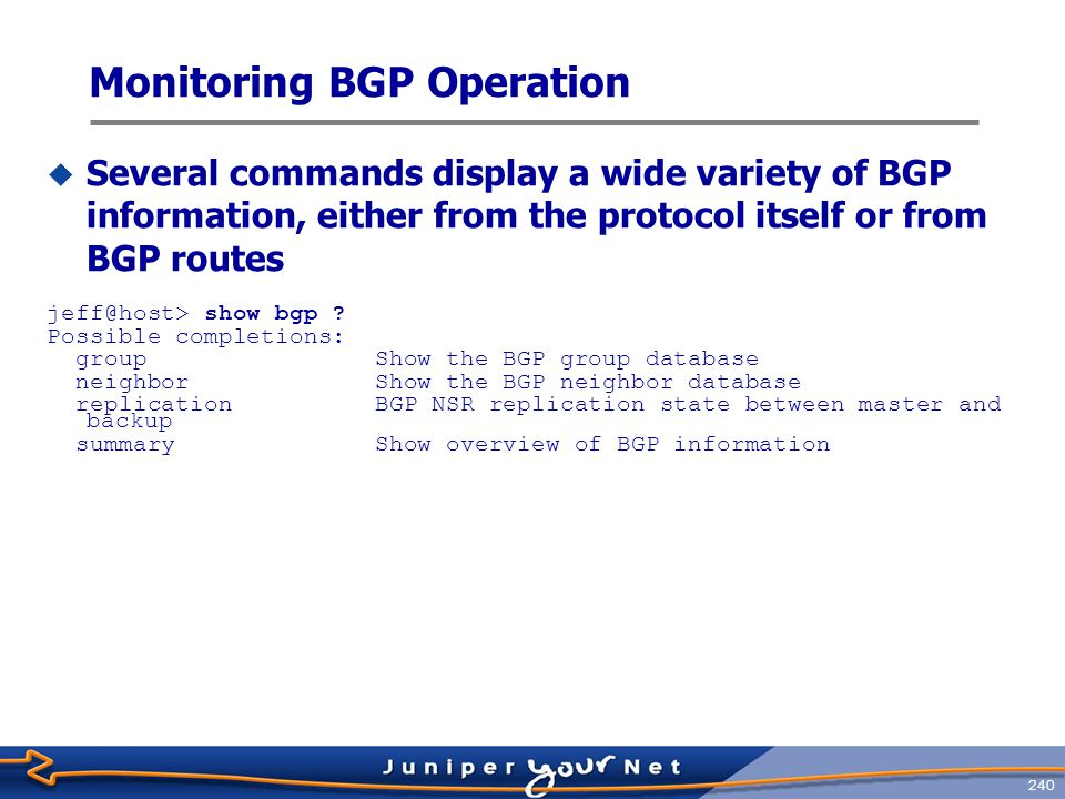 241 Displaying BGP Group Information  View information about a BGP group jeff@host> show bgp group Group Type: Internal AS: 65001 Local AS: 65001 Name: internal Index: 0 Flags: Export: [ ibgp ] Options: Holdtime: 0 Total peers: 2 Established: 0 10.0.9.6+179 10.0.9.7+179 Group Type: External Local AS: 65001 Name: c-bgp Index: 1 Flags: Export: [ ibgp ] Options: Holdtime: 0 Total peers: 2 Established: 1 10.0.2.2+179 10.0.2.10 inet.0: 2/2/0 Groups: 2 Peers: 4 External: 2 Internal: 2 Down peers: 3 Flaps: 0 Table Tot Paths Act Paths Suppressed History Damp State Pending inet.0 2 2 0 0 0 0