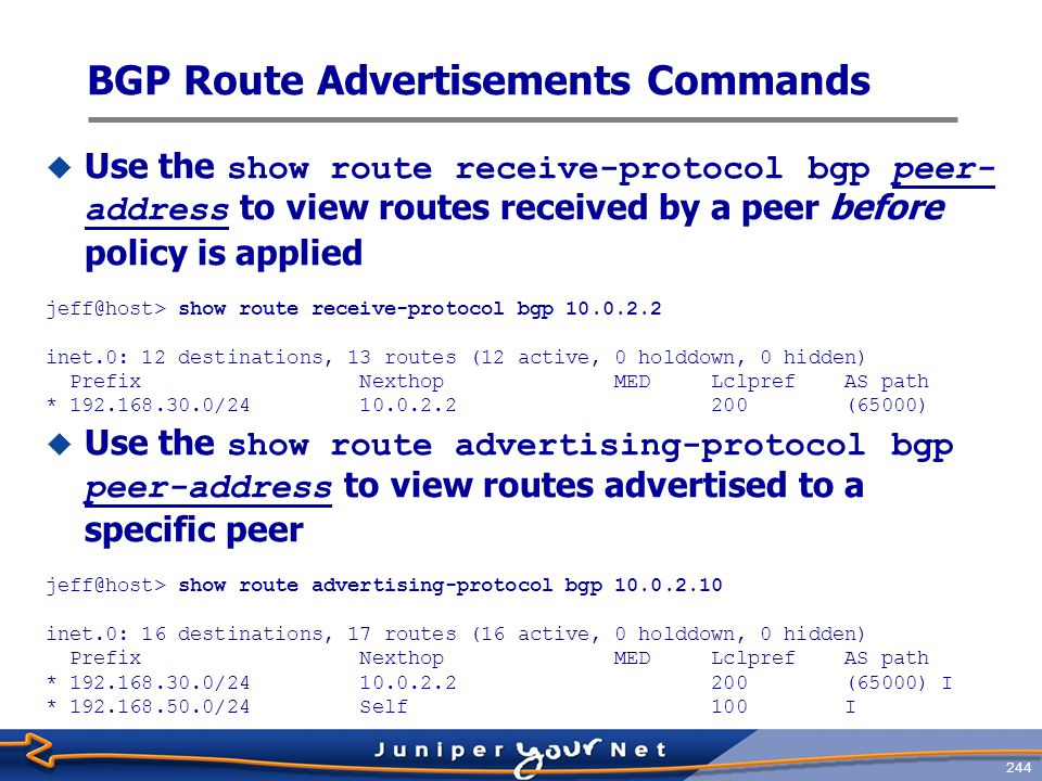 245 Viewing Details for BGP Routes  Use the detail switch to display BGP route attributes jeff@host> show route protocol bgp 192.168.30/24 detail inet.0: 18 destinations, 19 routes (18 active, 0 holddown, 0 hidden) 192.168.30.0/24 (1 entry, 1 announced) *BGP Preference: 149/-201 Next hop type: Indirect Next-hop reference count: 3 Source: 10.0.2.2 Next hop type: Router, Next hop index: 468 Next hop: 10.0.2.2 via at-0/3/1.35, selected Protocol next hop: 10.0.2.2 Indirect next hop: 8a2d000 262143 State: Local AS: 65001 Peer AS: 65000 Age: 3:00 Metric2: 0 Task: BGP_65000.10.0.2.2+179 Announcement bits (3): 3-KRT 5-BGP RT Background 6-Resolve tree 1 AS path: (65000) I Localpref: 200 Router ID: 10.0.3.3