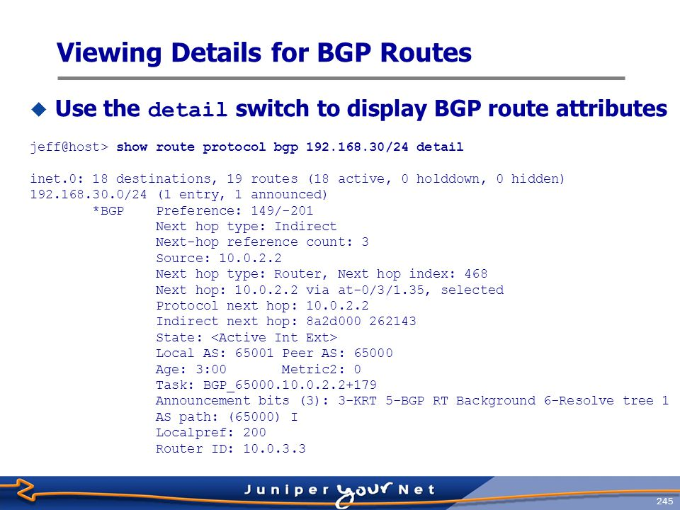 246 Tracing BGP  A typical BGP tracing configuration: [edit protocols bgp] jeff@host# show traceoptions { file bgp-trace; flag open detail; flag update detail; }  Monitor the resulting bgp-trace log file using monitor start log-file-name or the show log log-file-name command