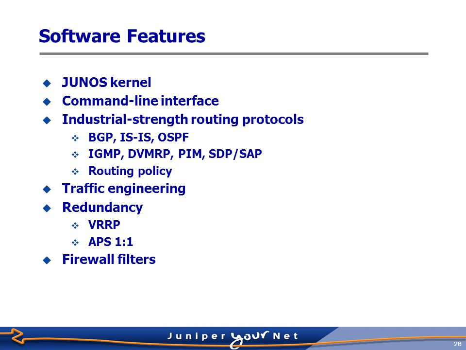 27 JUNOS Kernel  Fully independent software processes  Routing, interface control, network management, chassis management, statistics, APS, VRRP, and so on  Protected memory environment  Serious error in one module does not impact other modules or impact packet forwarding  Serious errors result in automatic memory snapshot for examination by Juniper Networks TAC personnel  Designed to scale  Optimized for speed
