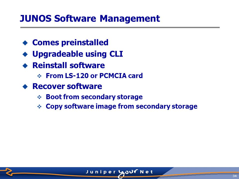 35 JUNOS Software Architecture  Kernel  Basic system support for all modules  Manages interaction with the routing and forwarding tables  RPD—Routing protocol daemon  Provides routing protocol intelligence to system  DCD—Device control daemon  Manages all interface devices