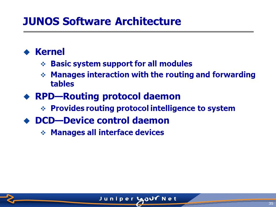36 JUNOS Software Architecture  MGD—Management daemon  Configuration access to system  CLI is client of MGD  SNMPD—Simple Network Management Protocol daemon  Provides remote system status to third-party management software  CHASSISD—Chassis daemon  Monitors and manages  FPC slots  Environmental components