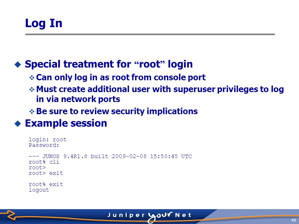 47  Router administrator configures login ID and password for each user  Example session (ttyp0) login: jeff Password: --- JUNOS 9.4R1.8 built 2009-02-08 15:50:45 UTC jeff@host> configure Entering configuration mode [edit] jeff@host# exit Exiting configuration mode jeff@host> Log In