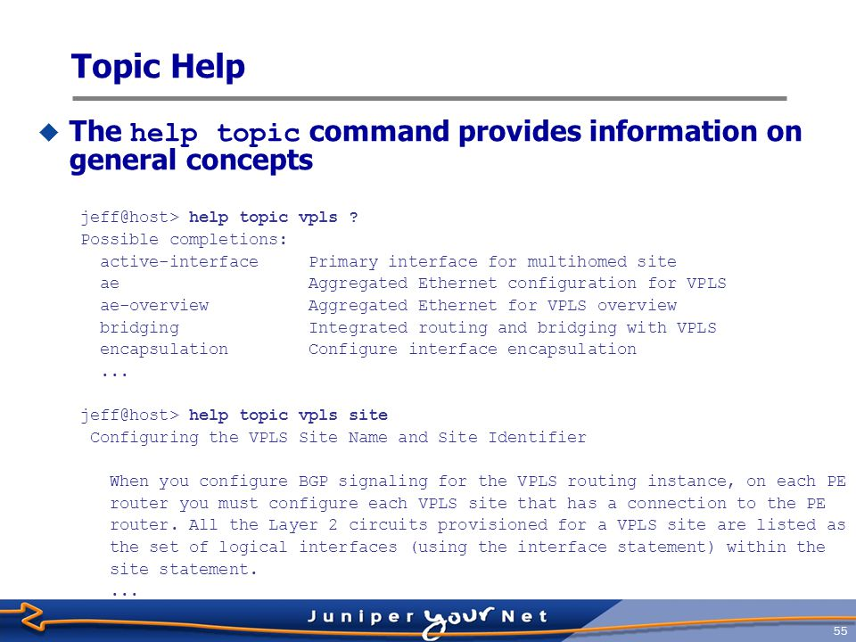 56 Getting Help on Configuration Syntax  The help reference command provides configuration-related information jeff@host> help reference vpls site site Syntax site site-name { interface interface-name { interface-mac-limit limit; } site-identifier identifier; site-preference preference-value; } Hierarchy Level [edit logical-routers logical-router-name routing-instances routing-instance-name protocols vpls], [edit routing-instances routing-instance-name protocols vpls] Release Information Statement introduced before JUNOS Release 7.4.