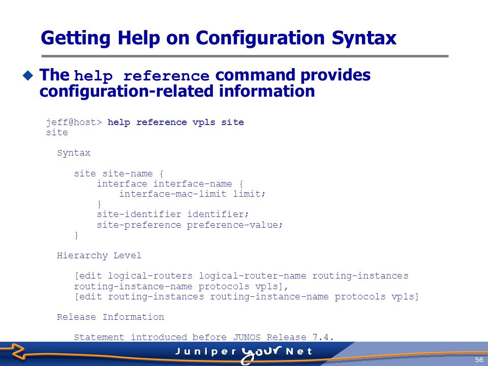 57 Getting Help on Configuration Syntax  The help apropos command provides configuration-related hierarchy jeff@host# help apropos bfd | match ospf | match set | except version set logical-routers protocols ospf area interface bfd-liveness-detection set logical-routers protocols ospf3 area interface bfd-liveness-detection set logical-routers routing-instances protocols ospf area interface bfd-liveness-detection set logical-routers routing-instances protocols ospf3 area interface bfd-liveness-detection set protocols ospf area interface bfd-liveness- detection set protocols ospf3 area interface bfd-liveness- detection set routing-instances protocols ospf area interface bfd-liveness-detection set routing-instances protocols ospf3 area interface bfd-liveness-detection