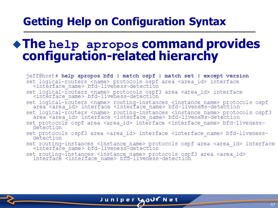58  CLI has separate configuration mode  You edit a copy of current configuration called the candidate configuration  Changes you make are visible to other CLI users  Changes they make might conflict with your changes  Changes do not take effect until you commit them  When committed, candidate configuration becomes active and a new candidate is created Configure the Router: Overview