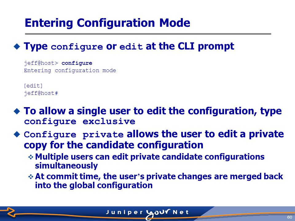 61 Configuration Hierarchy  Create a hierarchy of configuration statements  Enter command in CLI configuration [edit] jeff@host# set chassis alarm sonet lol red  And the resulting configuration hierarchy is created… [edit] jeff@host# show chassis { alarm { sonet { lol red; } } }