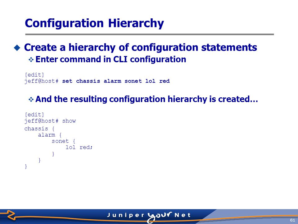62 Statement Hierarchy  Configuration statements organized as a tree  Similar to UNIX/Windows–style directories top atme3sonett3 clockfpc firewallinterfacesprotocolssystem more… Less Specific More Specific ethernet alarm chassis