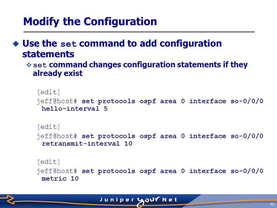 71 Modify the Configuration  Optionally, move into the OSPF hierarchy and save some keystrokes [edit] jeff@host# edit protocols ospf area 0 interface so-0/0/0 [edit protocols ospf area 0 interface so-0/0/0] jeff@host# set hello-interval 5 [edit protocols ospf area 0 interface so-0/0/0] jeff@host# set retransmit-interval 10 [edit protocols ospf area 0 interface so-0/0/0] jeff@host# set metric 10 [edit protocols ospf area 0 interface so-0/0/0] jeff@host#