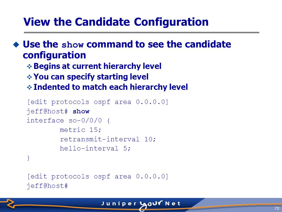 73 View the Candidate Configuration [edit protocols ospf area 0.0.0.0] jeff@host# top [edit] jeff@host# show protocols isis { interface all; } ospf { area 0.0.0.0 { interface so-0/0/0 { metric 15; retransmit-interval 10; hello-interval 5; } [edit] jeff@host#