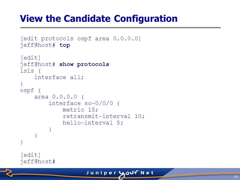 74 Remove Statements [edit] jeff@host# edit protocols ospf area 0 interface so-0/0/0 [edit protocols ospf area 0.0.0.0 interface so-0/0/0] jeff@host# delete hello-interval [edit protocols ospf area 0.0.0.0 interface so-0/0/0] jeff@host# delete retransmit-interval [edit protocols ospf area 0.0.0.0 interface so-0/0/0] jeff@host# [edit protocols ospf area 0.0.0.0 interface so-0/0/0] jeff@host# up [edit protocols ospf area 0.0.0.0] jeff@host# show interface so-0/0/0 { metric 15; } [edit protocols ospf area 0.0.0.0] jeff@host#