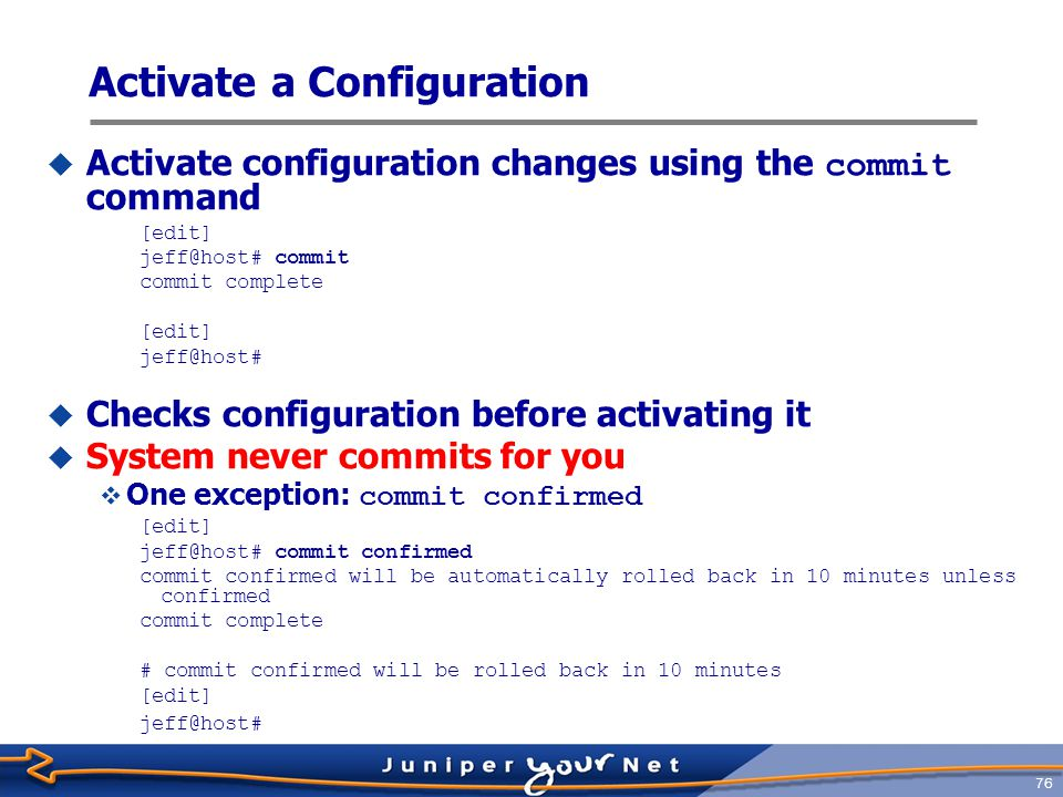 77 Back out Changes  Use the rollback command to restore one of the last 49 previously committed configurations  rollback or rollback 0 resets the candidate configuration to the currently running configuration, which is the last version committed.
