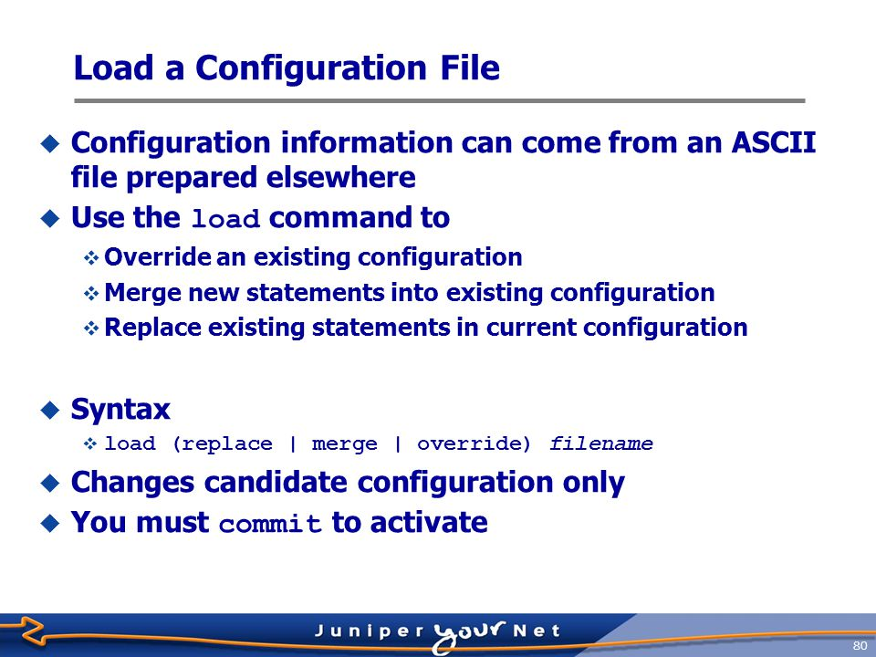 81 Load a Configuration File Example : Before load interfaces { lo0 { unit 0 { family inet { address 127.0.0.1; } so-3/0/0 { unit 0 { family inet { address 204.69.248.181/28; } interfaces { replace: so-3/0/0 { unit 0 { family inet { address 10.0.0.1/28; }