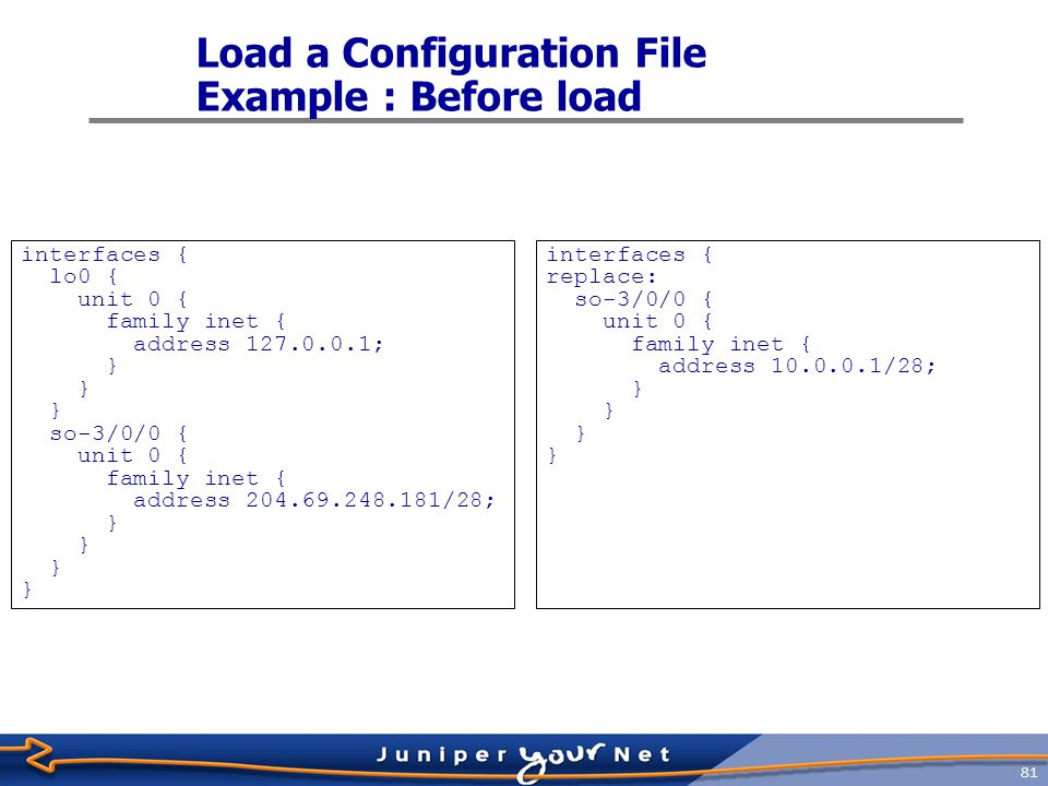 82 Load a Configuration File Example : load override interfaces { so-3/0/0 { unit 0 { family inet { address 10.0.0.1/28; }
