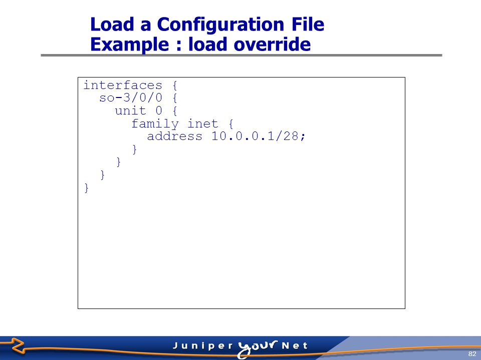 83 Load a Configuration File Example : load replace interfaces { lo0 { unit 0 { family inet { address 127.0.0.1; } so-3/0/0 { unit 0 { family inet { address 10.0.0.1/28; }