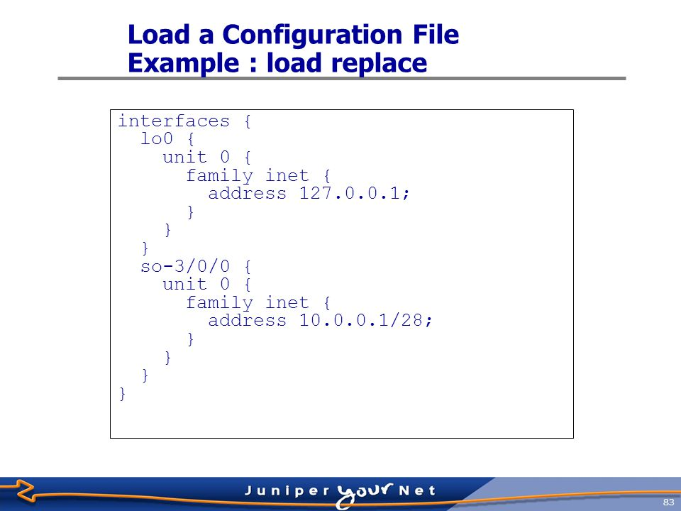 84 Load a Configuration File Example : load merge interfaces { lo0 { unit 0 { family inet { address 127.0.0.1; } so-3/0/0 { unit 0 { family inet { address 10.0.0.1/28 address 204.69.248.181/28; }