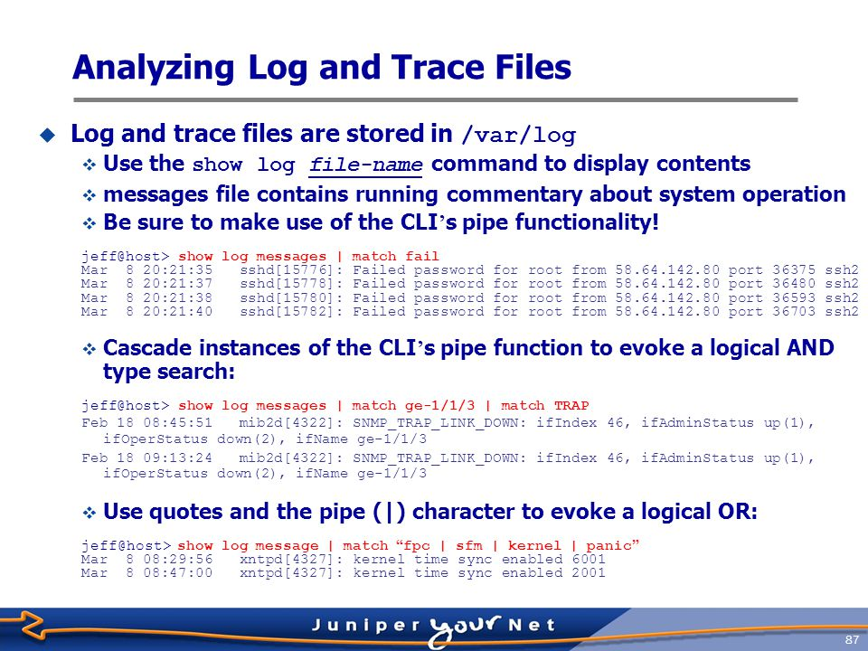 88 Configure log files  Additional logging can be turned-on on a per- module basis  use traceoptions flag keywords  specify file name with traceoptions file file-name command  Example [edit protocols ospf] jeff@host# set traceoptions flag errors jeff@host# set traceoptions file ospf-log