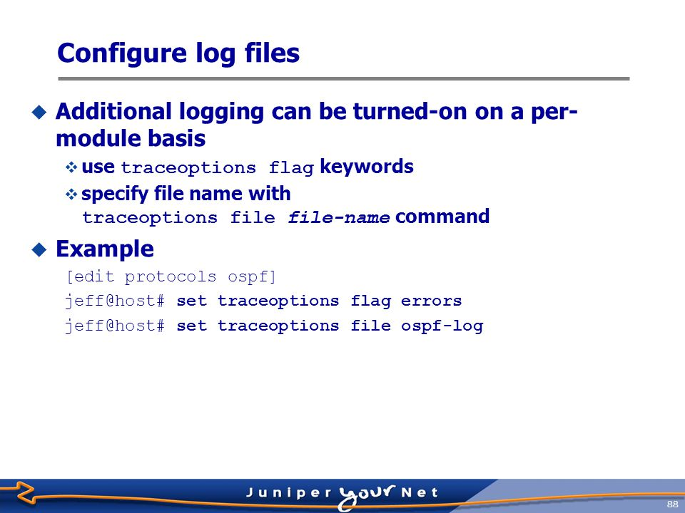 89 Miscellaneous Log File Commands  Monitor a log/trace in real-time with the CLI ' s monitor command jeff@host> monitor start filename  Show updates to monitored file(s) until canceled, with piped output matching  Use Esc-Q to enable/disable real-time output to screen  Issue a monitor stop command to cease all monitoring  Log/trace file manipulation:  Use the clear command to truncate (clear) log/trace files jeff@host> clear log filename  Use the file delete command to delete log/trace files jeff@host> file delete filename