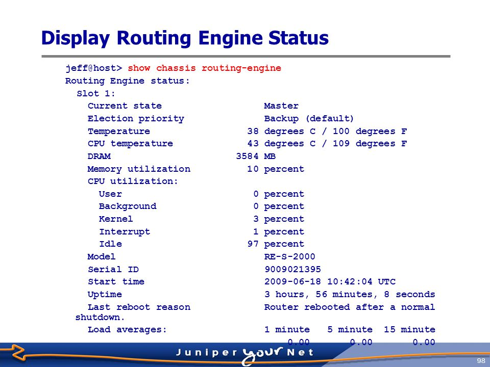 99 Display System Information  Display system and uptime, and the user who committed the current configuration jeff@host> show system uptime Current time: 2009-06-18 14:40:35 UTC System booted: 2009-06-18 10:42:09 UTC (03:58:26 ago) Protocols started: 2009-06-18 10:42:51 UTC (03:57:44 ago) Last configured: 2009-06-18 12:32:20 UTC (02:08:15 ago) by root 2:40PM up 3:58, 2 users, load averages: 0.01, 0.00, 0.00  Display system software version jeff@host> show version Hostname: host Model: mx960 JUNOS Base OS boot [9.4R1.8] JUNOS Base OS Software Suite [9.4R1.8] JUNOS Kernel Software Suite [9.4R1.8] JUNOS Crypto Software Suite [9.4R1.8] JUNOS Packet Forwarding Engine Support (M/T Common) [9.4R1.8] JUNOS Packet Forwarding Engine Support (MX Common) [9.4R1.8]...