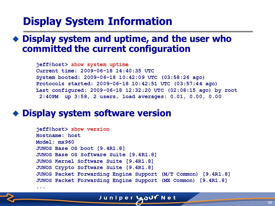 100 One very useful command jeff@host> request support information root@host> show system uptime no-forwarding Current time: 2009-06-18 14:41:40 UTC System booted: 2009-06-18 10:42:09 UTC (03:59:31 ago) Protocols started: 2009-06-18 10:42:51 UTC (03:58:49 ago) Last configured: 2009-06-18 12:32:20 UTC (02:09:20 ago) by root 2:41PM up 4 hrs, 2 users, load averages: 0.00, 0.00, 0.00 root@host> show version detail no-forwarding Hostname: host Model: mx960 JUNOS Base OS boot [9.4R1.8] JUNOS Base OS Software Suite [9.4R1.8] JUNOS Kernel Software Suite [9.4R1.8] JUNOS Crypto Software Suite [9.4R1.8] JUNOS Packet Forwarding Engine Support (M/T Common) [9.4R1.8] JUNOS Packet Forwarding Engine Support (MX Common) [9.4R1.8] JUNOS Online Documentation [9.4R1.8] JUNOS Voice Services Container package [9.4R1.8] JUNOS Services AACL Container package [9.4R1.8] JUNOS Services LL-PDF Container package [9.4R1.8] JUNOS AppId Services [9.4R1.8] JUNOS IDP Services [9.4R1.8] ……
