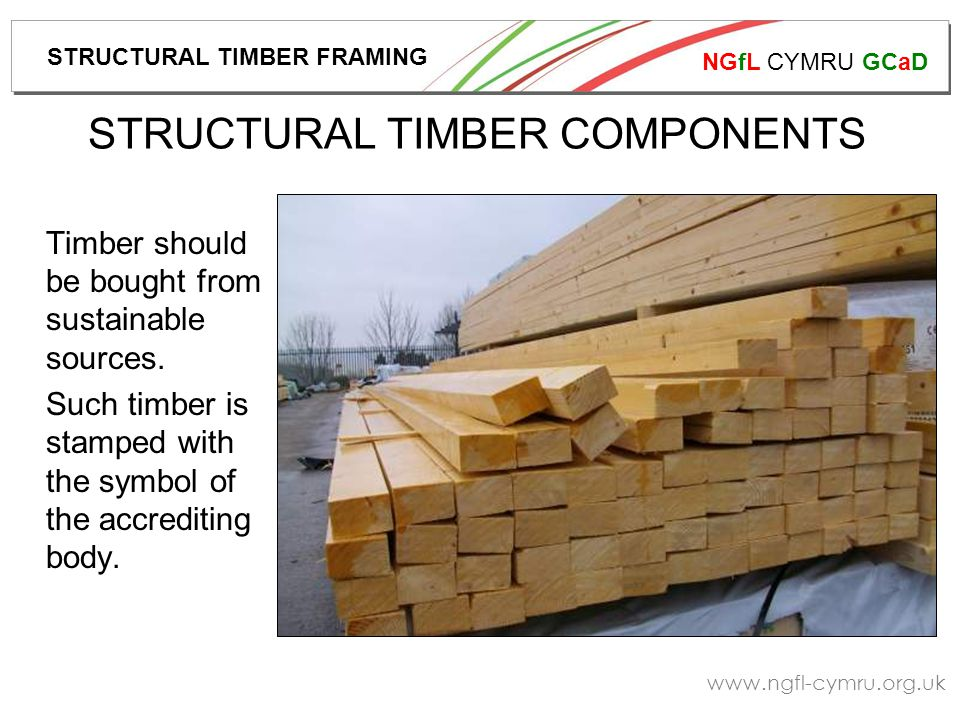 NGfL CYMRU GCaD www.ngfl-cymru.org.uk TIMBER STRENGTH Timber is stamped according to it's strength properties, as described below:- Timber Species British Standard Quality Reference Strength Grade Certification Authority Condition STRUCTURAL TIMBER FRAMING