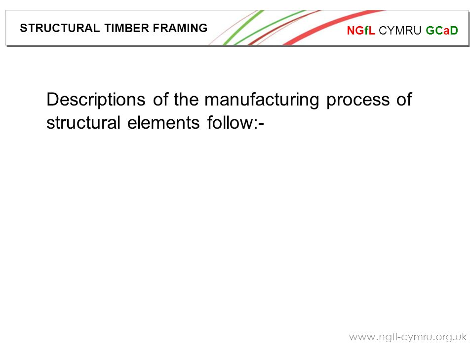 NGfL CYMRU GCaD www.ngfl-cymru.org.uk Factory-made components result in high levels of repetition, accuracy and quality.