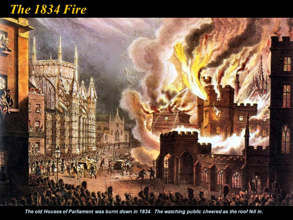 The 1834 Fire The old Houses of Parliament was burnt down in 1834.