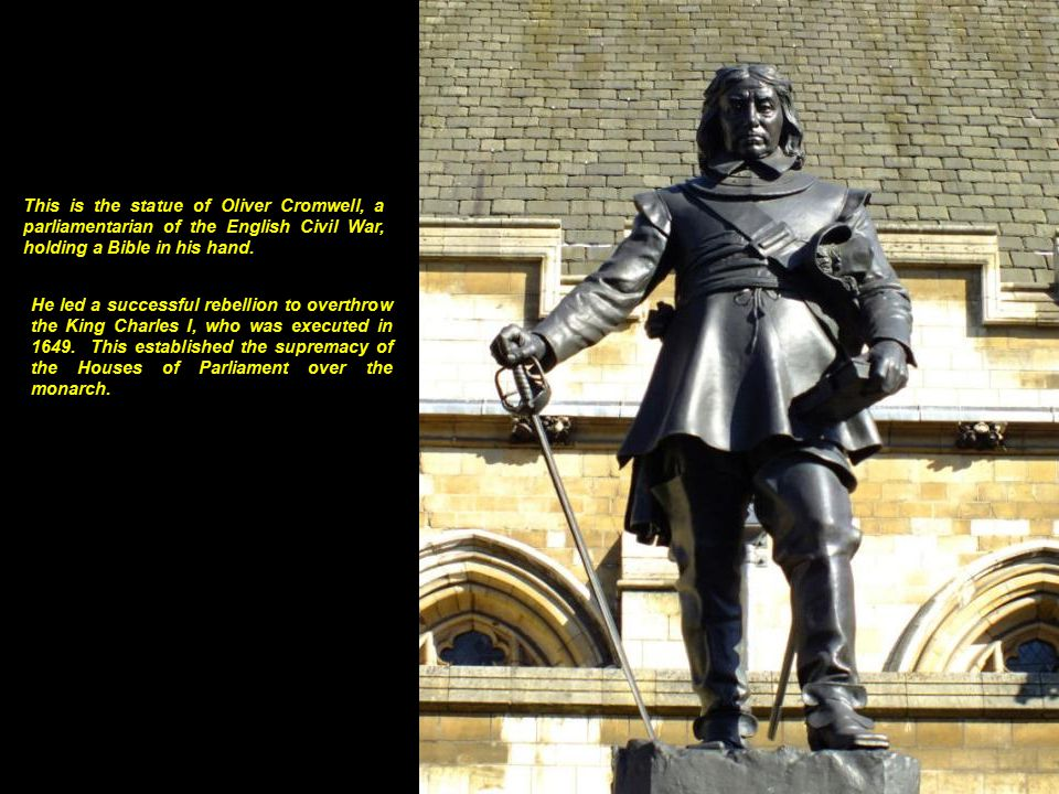 This is the statue of Oliver Cromwell, a parliamentarian of the English Civil War, holding a Bible in his hand.