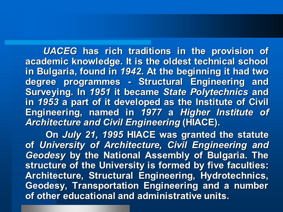 The main objectives of UACEG are: high-quality higher education in Architecture and Civil Engineering; high-quality higher education in Architecture and Civil Engineering; a rich choice of postgraduate educational qualifications; a rich choice of postgraduate educational qualifications; scientific research and effective co-operation with national and international public and private institutions in the following fields : scientific research and effective co-operation with national and international public and private institutions in the following fields :
