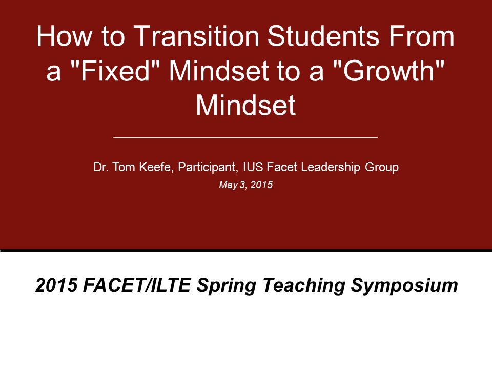 May 3, 2015 Main Content Areas My Students My Story Mindsets The Power of Belief Teach a Growth Mindset Group Exercises 2015 FACET/ILTE Spring Teaching Symposium