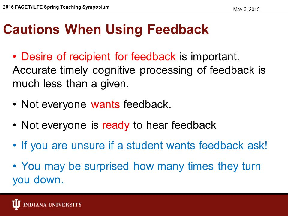 Focus on Process in a Positive Way Use statements that assume good intentions & recognized effort Tell the truth with respect and compassion Coach for success Encourage students to visualize their success Help students to master thinking and speaking growth mindset Self-monitor personal prejudices and negative non-verbal cues May 3, 2015 2015 FACET/ILTE Spring Teaching Symposium