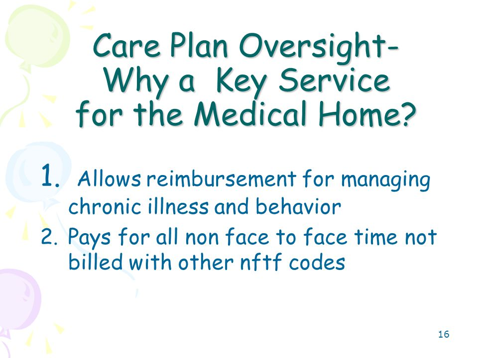 17 Care Plan Oversight Review of subsequent reports of patient status, Review of related laboratory and other studies, Communication (including telephone calls) for purposes of assessment or care decisions with health care professional(s), family member(s), surrogate decision maker(s) (eg, legal guardian) and/or key caregiver(s) involved in patient s care,